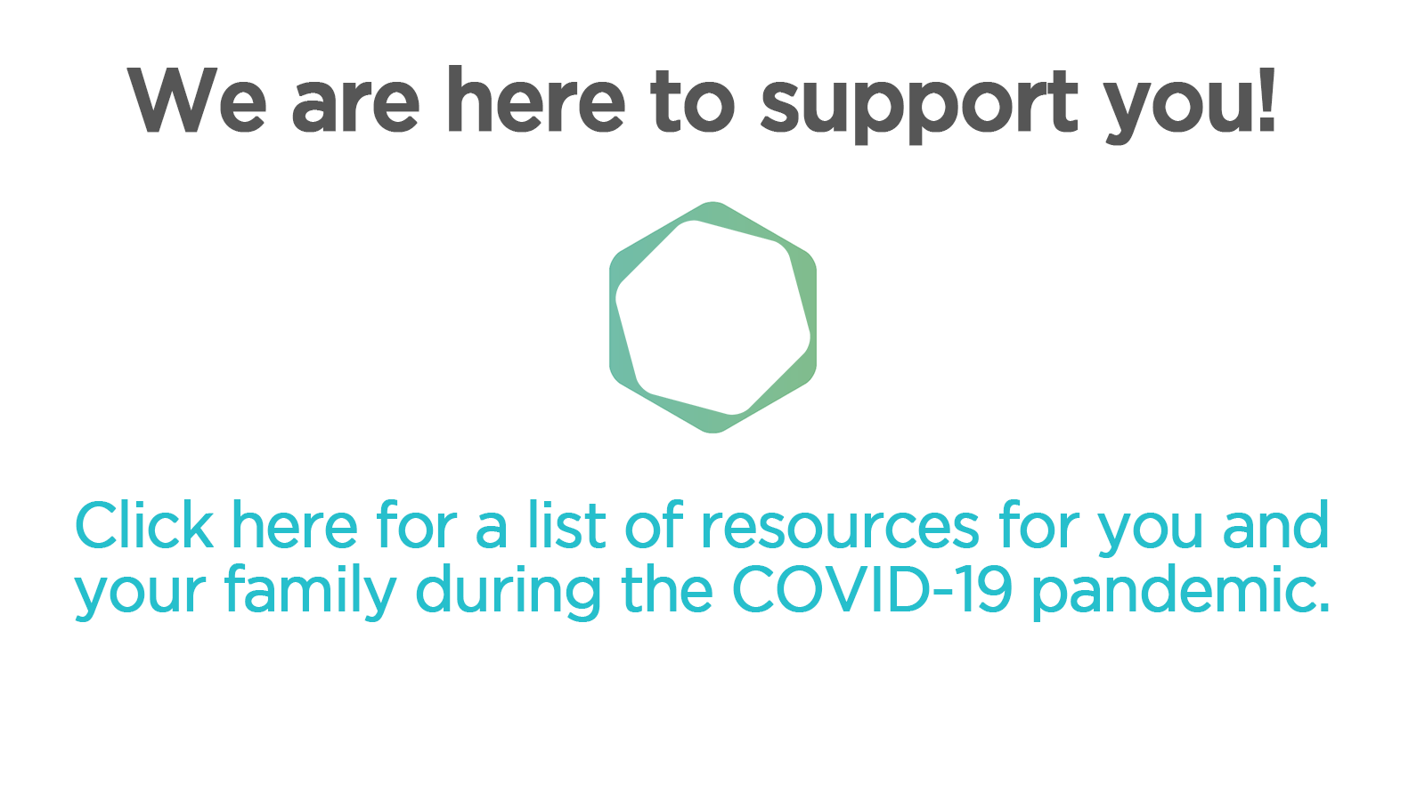 we are here to support you, click here for a list of resources for you and your family during the COVID-19 pandemic
